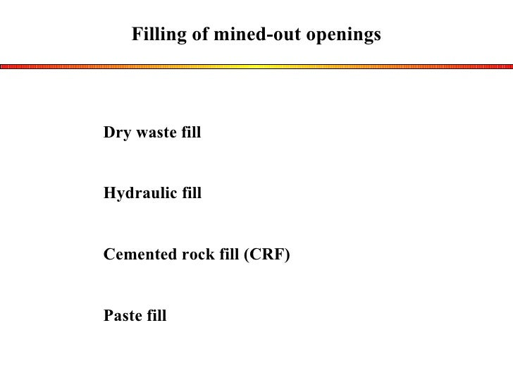 Filling of mined-out openings Dry waste fill Hydraulic fill Cemented rock fill (CRF) Paste fill