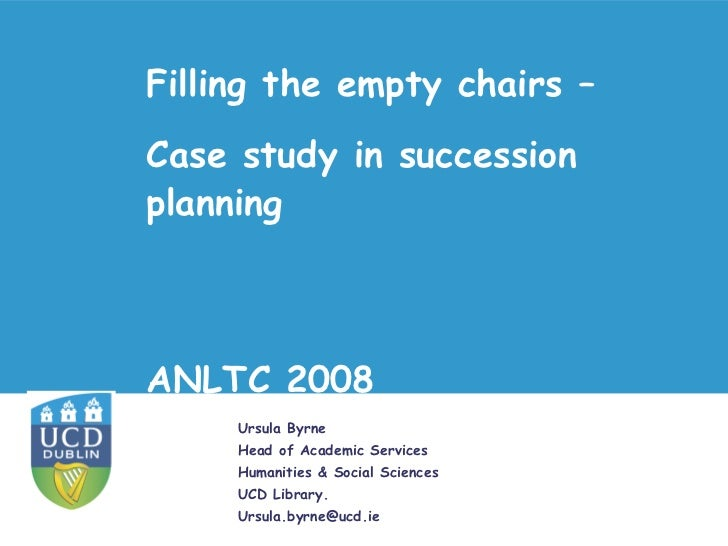 Filling the empty chairs –Case study in successionplanningANLTC 2008     Ursula Byrne     Head of Academic Services     Hu...
