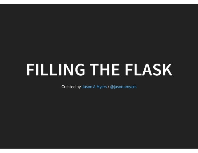 FILLING THE FLASK Created by /Jason A Myers @jasonamyers