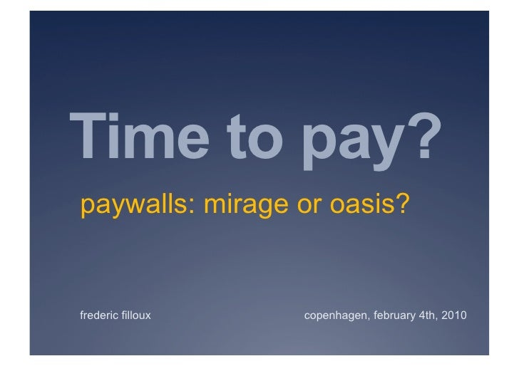 Time to pay? paywalls: mirage or oasis?   frederic filloux   copenhagen, february 4th, 2010