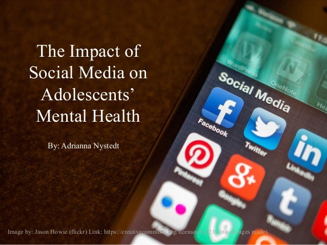 The Impact of Social Media on Adolescents' Mental Health By: Adrianna Nystedt Image by: Jason Howie (flickr) Link: https:/...