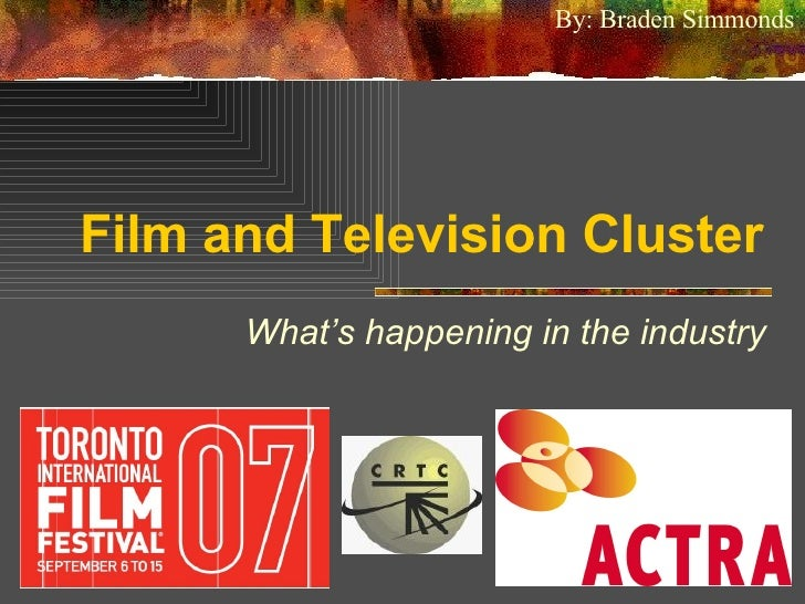 Film and Television Cluster What's happening in the industry By: Braden Simmonds