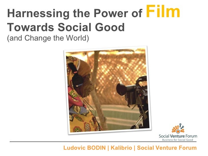 Harnessing the Power of  Film Towards Social Good (and Change the World) Ludovic BODIN | Kalibrio | Social Venture Forum