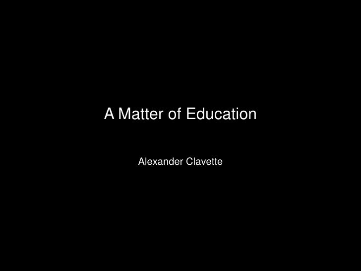 A Matter of Education<br />Alexander Clavette<br />