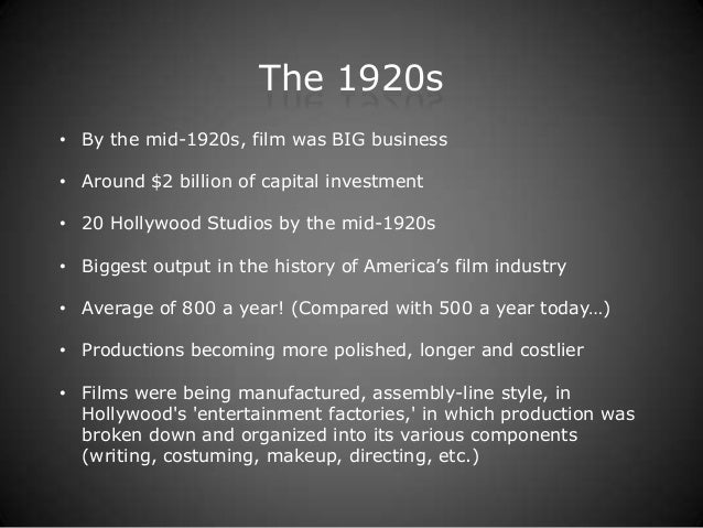 The 1920s• By the mid-1920s, film was BIG business• Around $2 billion of capital investment• 20 Hollywood Studios by the m...