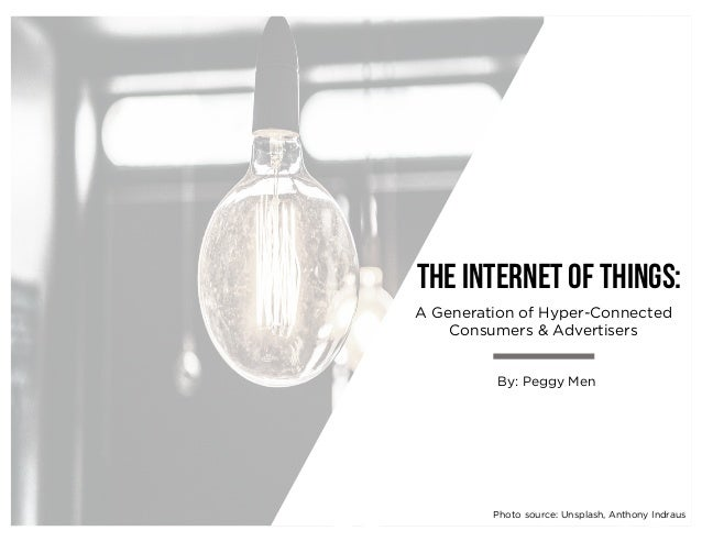 A Generation of Hyper-Connected Consumers & Advertisers The internet of things: By: Peggy Men Photo source: Unsplash, Anth...