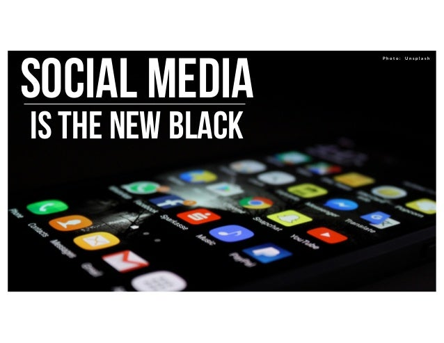 Social media is the new black P h o t o : U n s p l a s h