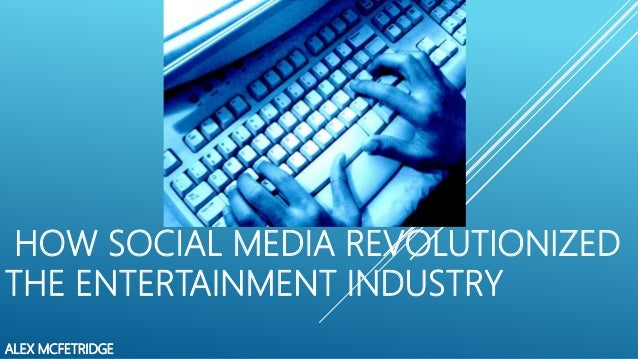 HOW SOCIAL MEDIA REVOLUTIONIZED THE ENTERTAINMENT INDUSTRY ALEX MCFETRIDGE