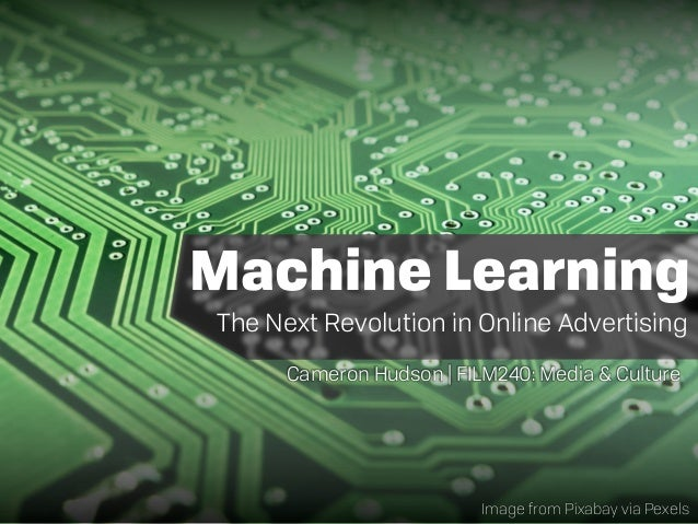 Machine Learning The Next Revolution in Online Advertising Cameron Hudson | FILM240: Media & Culture Image from Pixabay vi...