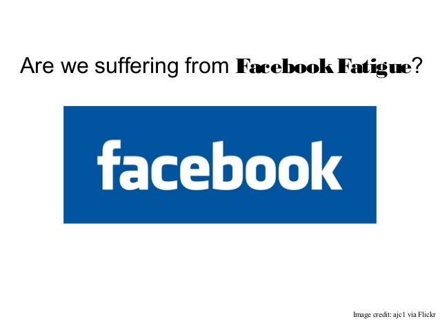 Are we suffering from FacebookFatigue?Image credit: ajc1 via Flickr