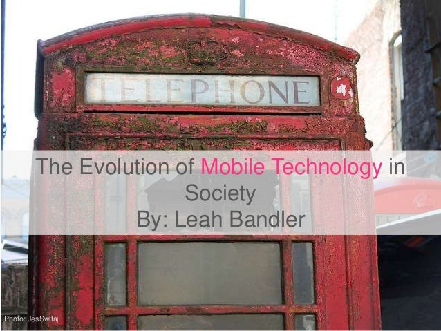 The Evolution of Mobile Technology inSocietyBy: Leah BandlerPhoto: JesSwitaj