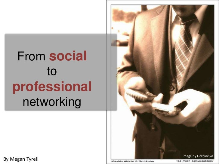 From social to professional networking<br />Image by Occhiovivo<br />By Megan Tyrell<br />
