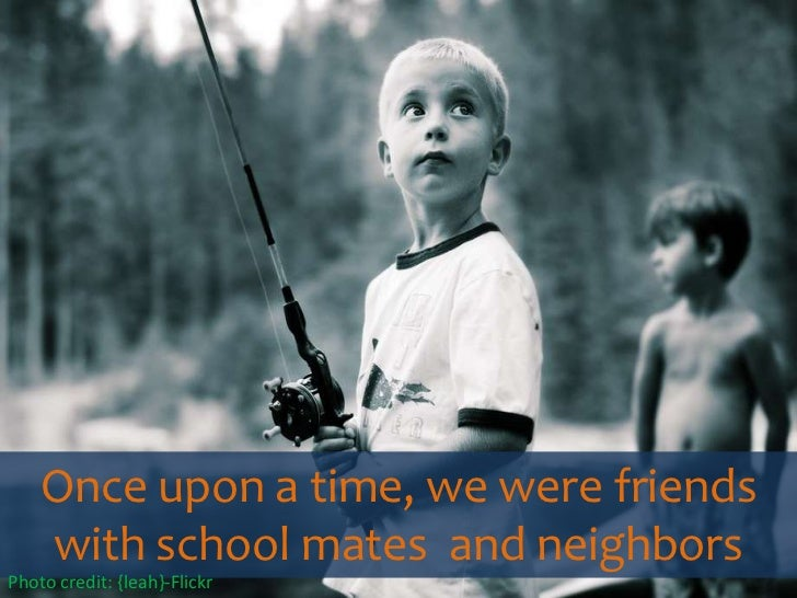 Once upon a time, we were friends with school mates  and neighbors<br />Photo credit: {leah}-Flickr<br />
