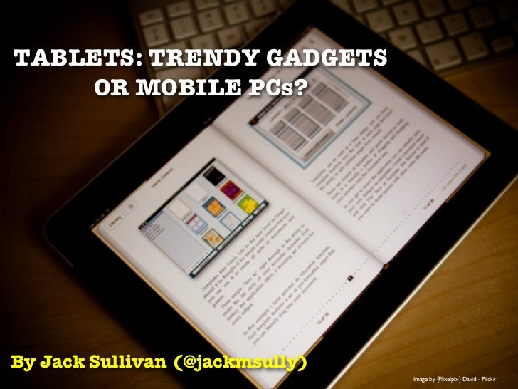TABLETS: TRENDY GADGETS    OR MOBILE PCs?By Jack Sullivan (@jackmsully)                                 Image by {Flixelpi...