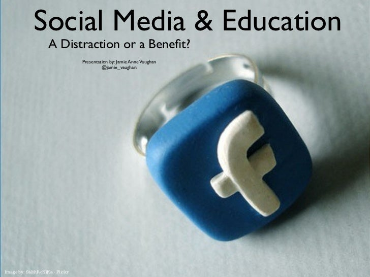 Social Media & Education                   A Distraction or a Benefit?                                Presentation by: Jami...