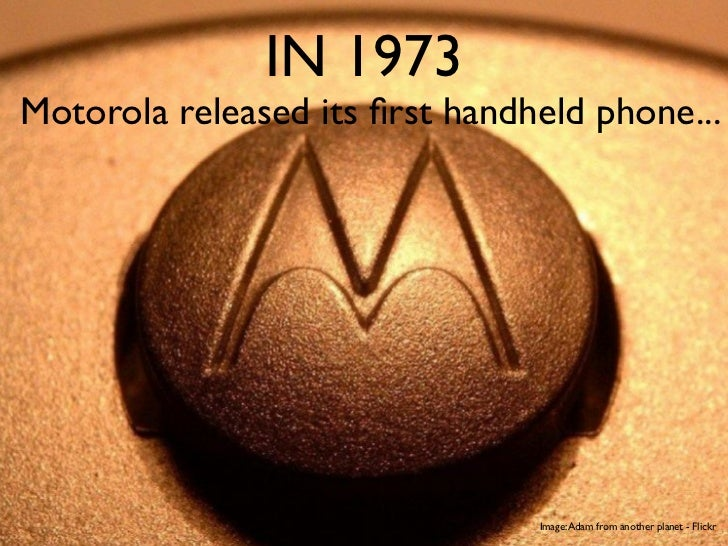 IN 1973Motorola released its first handheld phone...                                Image: Adam from another planet - Flickr