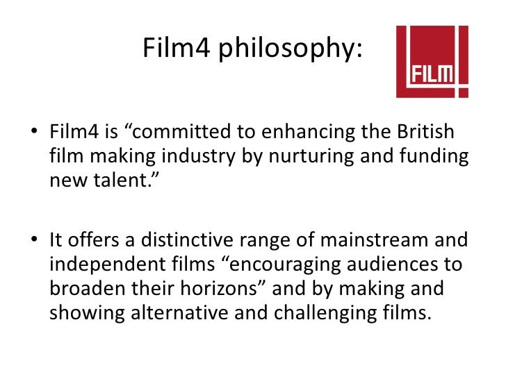 """Film4 philosophy:• Film4 is """"committed to enhancing the British  film making industry by nurturing and funding  new talent..."""