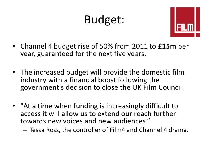 Budget:• Channel 4 budget rise of 50% from 2011 to £15m per  year, guaranteed for the next five years.• The increased budg...