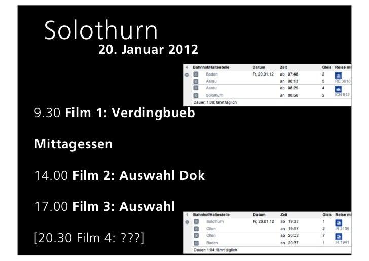 Solothurn           20. Januar 20129.30 Film 1: VerdingbuebMittagessen14.00 Film 2: Auswahl Dok17.00 Film 3: Auswahl[20.30...