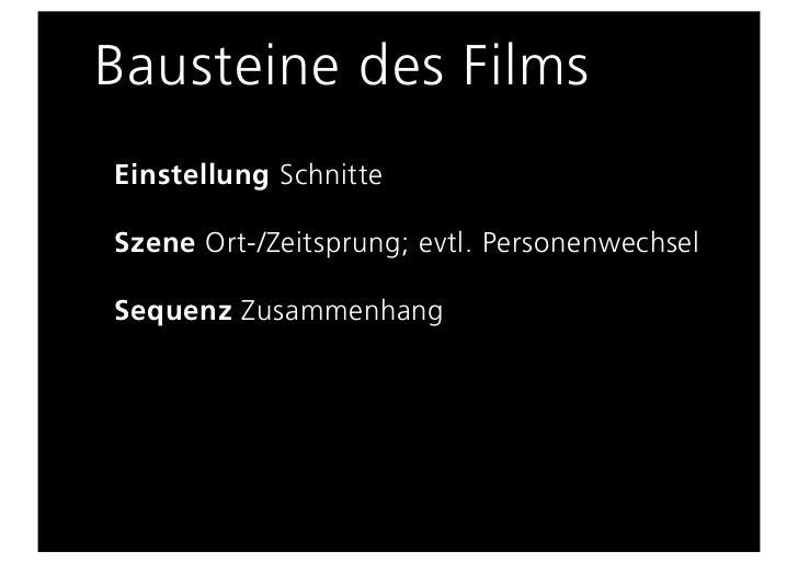 Bausteine des FilmsEinstellung SchnitteSzene Ort-/Zeitsprung; evtl. PersonenwechselSequenz Zusammenhang