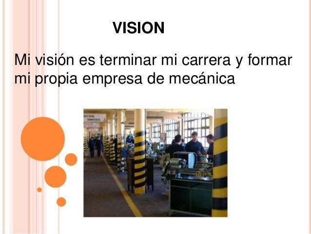 VISION Mi visión es terminar mi carrera y formar mi propia empresa de mecánica