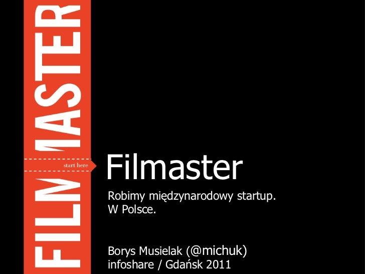 Filmaster Robimy międzynarodowy startup.  W Polsce. Borys Musielak ( @michuk) infoshare / Gdańsk 2011