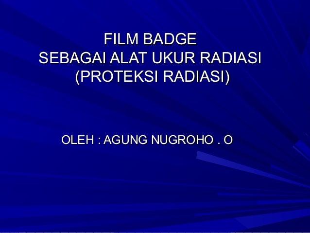 FILM BADGESEBAGAI ALAT UKUR RADIASI    (PROTEKSI RADIASI)  OLEH : AGUNG NUGROHO . O