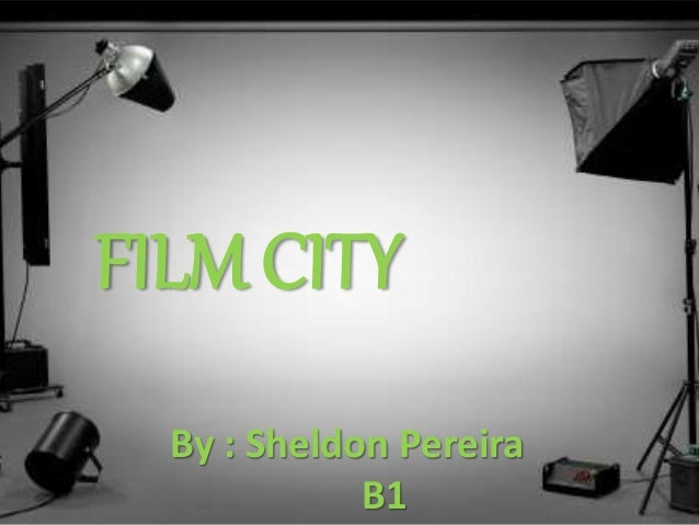 FILM CITY By : Sheldon Pereira B1