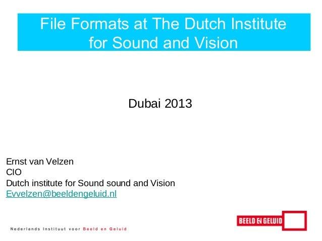 F File Formats at The Dutch Institute for Sound and Vision  Dubai 2013  Ernst van Velzen CIO Dutch institute for Sound sou...