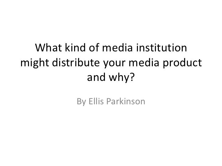 What kind of media institution might distribute your media product and why? <br />By Ellis Parkinson<br />