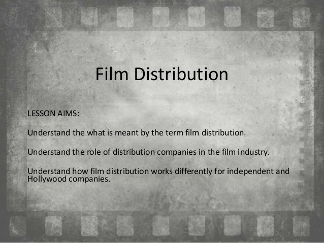 Film Distribution LESSON AIMS: Understand the what is meant by the term film distribution. Understand the role of distribu...