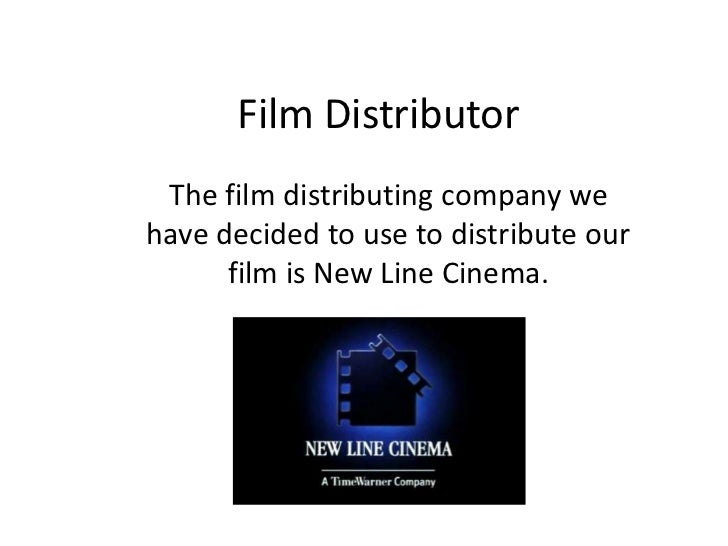 Film Distributor The film distributing company wehave decided to use to distribute our      film is New Line Cinema.