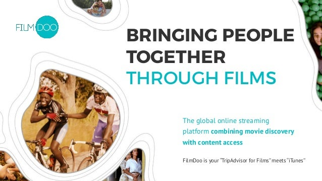 "FilmDoo is your ""TripAdvisor for Films"" meets ""iTunes"" BRINGING PEOPLE TOGETHER THROUGH FILMS The global online streaming ..."