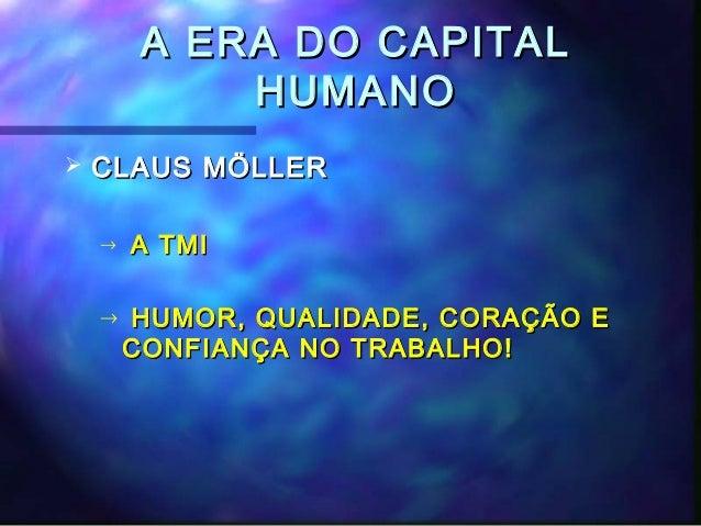 A ERA DO CAPITAL             HUMANO   CLAUS MÖLLER    →   A TMI    →   HUMOR, QUALIDADE, CORAÇÃO E        CONFIANÇA NO TR...