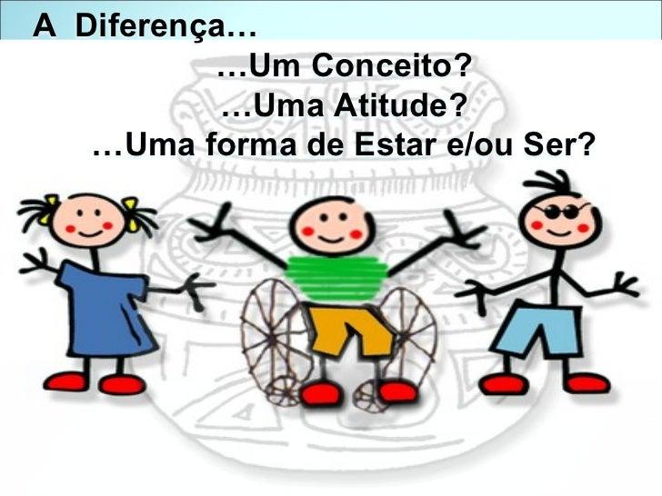 A  Diferença… … Um Conceito? … Uma Atitude? … Uma forma de Estar e/ou Ser?