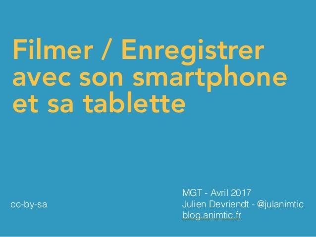 Filmer / Enregistrer avec son smartphone et sa tablette MGT - Avril 2017 Julien Devriendt - @julanimtic blog.animtic.fr cc...