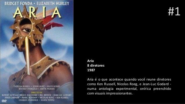 Aria 8 diretores 1987 Aria é o que acontece quando você reune diretores como Ken Russell, Nicolas Roeg, e Jean-Luc Godard ...