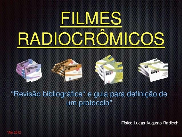 """FILMES RADIOCRÔMICOS """"Revisão bibliográfica* e guia para definição de um protocolo"""" Físico Lucas Augusto Radicchi *Até 2012"""