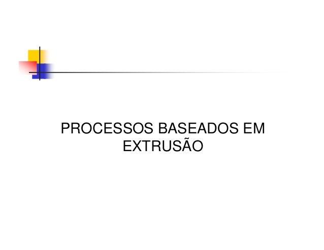 PROCESSOS BASEADOS EM EXTRUSÃO