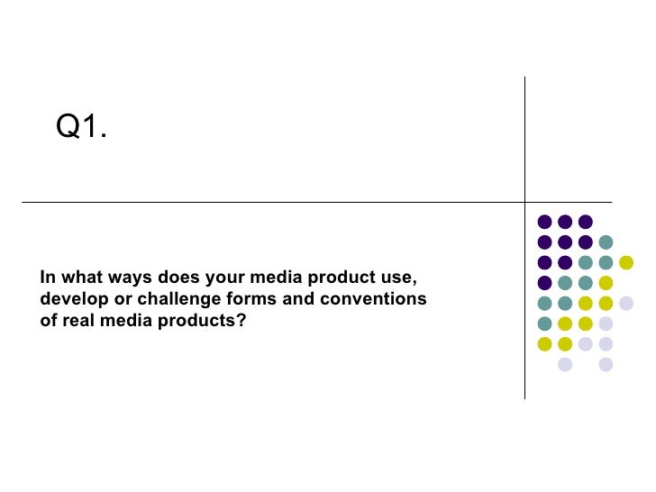In what ways does your media product use,  develop or challenge forms and conventions of real media products? Q1.