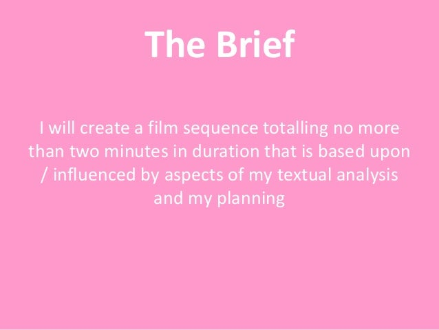 The Brief I will create a film sequence totalling no more than two minutes in duration that is based upon / influenced by ...