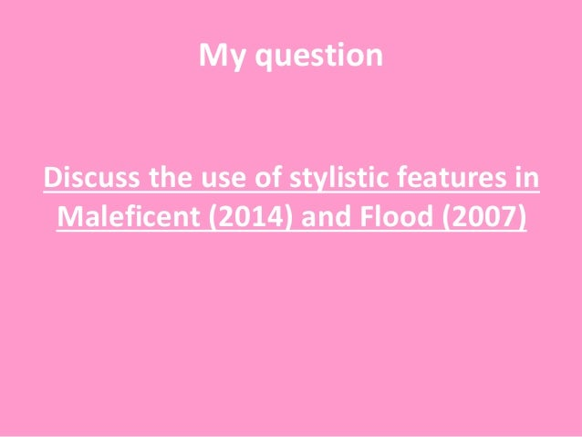 My question Discuss the use of stylistic features in Maleficent (2014) and Flood (2007)