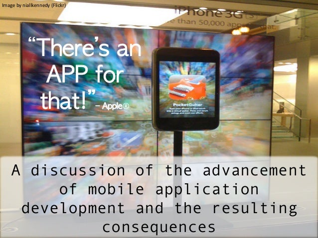 """There's	 an	 APP	 for	 that!""–	 Apple®A discussion of the advancementof mobile applicationdevelopment and the resultingco..."