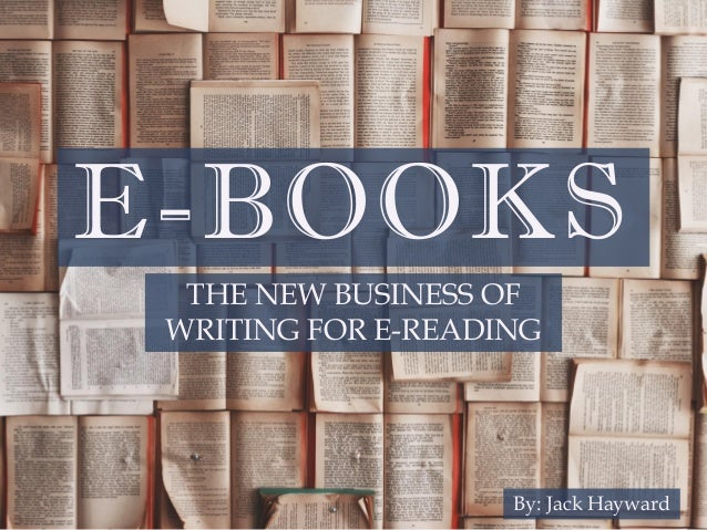 E-BOOKS THE NEW BUSINESS OF WRITING FOR E-READING By: Jack Hayward