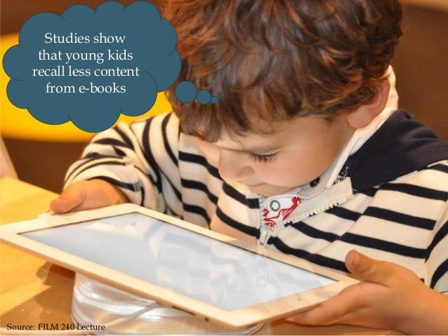 Studies show that young kids recall less content from e-books Source: FILM 240 Lecture