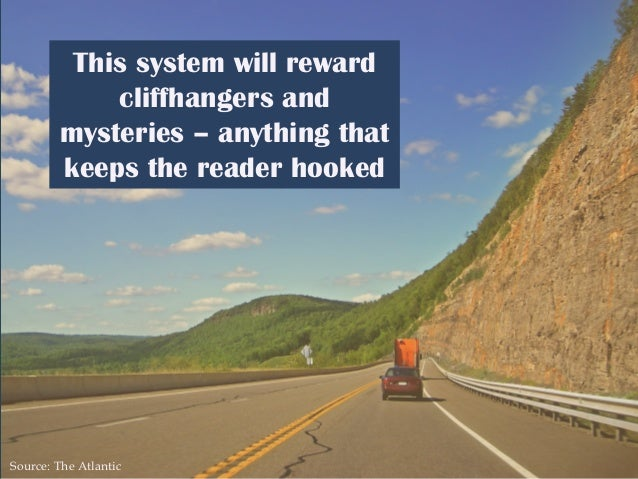 This system will reward cliffhangers and mysteries – anything that keeps the reader hooked Source: The Atlantic