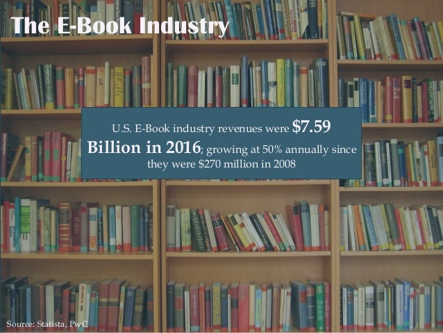 The E-Book Industry U.S. E-Book industry revenues were $7.59 Billion in 2016; growing at 50% annually since they were $270...
