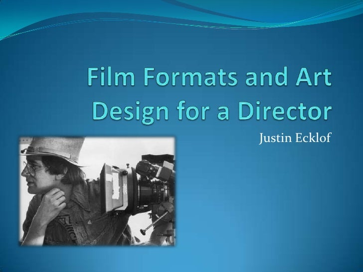 Film Formats and Art Design for a Director<br />Justin Ecklof<br />