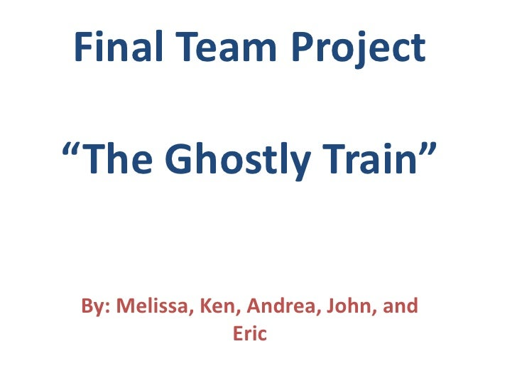 """Final Team Project""""The Ghostly Train""""<br />By: Melissa, Ken, Andrea, John, and Eric<br />"""