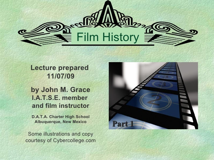 Film History Lecture prepared  11/07/09 by John M. Grace I.A.T.S.E. member  and film instructor D.A.T.A. Charter High Scho...